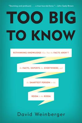 Too Big to Know: Rethinking Knowledge Now That the Facts Aren't the Facts, Experts Are Everywhere, and the Smartest Person in the Room
