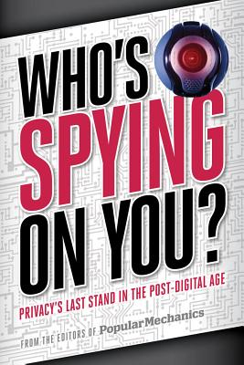 Popular Mechanics Who's Spying on You?: The Looming Threat to Your Privacy, Identity, and Family in the Digital Age